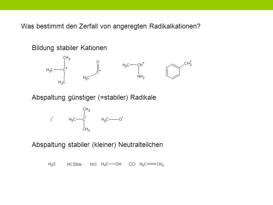 Was bestimmt den Zerfall von angeregten Radikalkationen? Bildung stabiler Kationen Abspaltung günstiger (=stabiler) Radikale Abspaltung stabiler (klei
