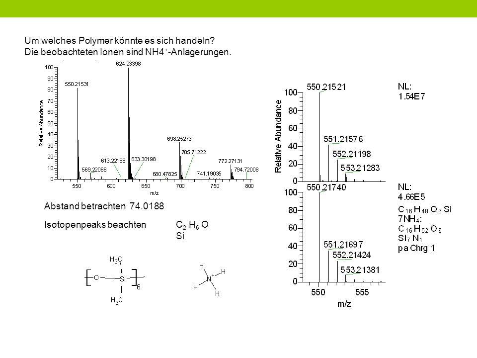 Um welches Polymer könnte es sich handeln? Die beobachteten Ionen sind NH4 + -Anlagerungen. Abstand betrachten 74.0188 Isotopenpeaks beachtenC 2 H 6 O