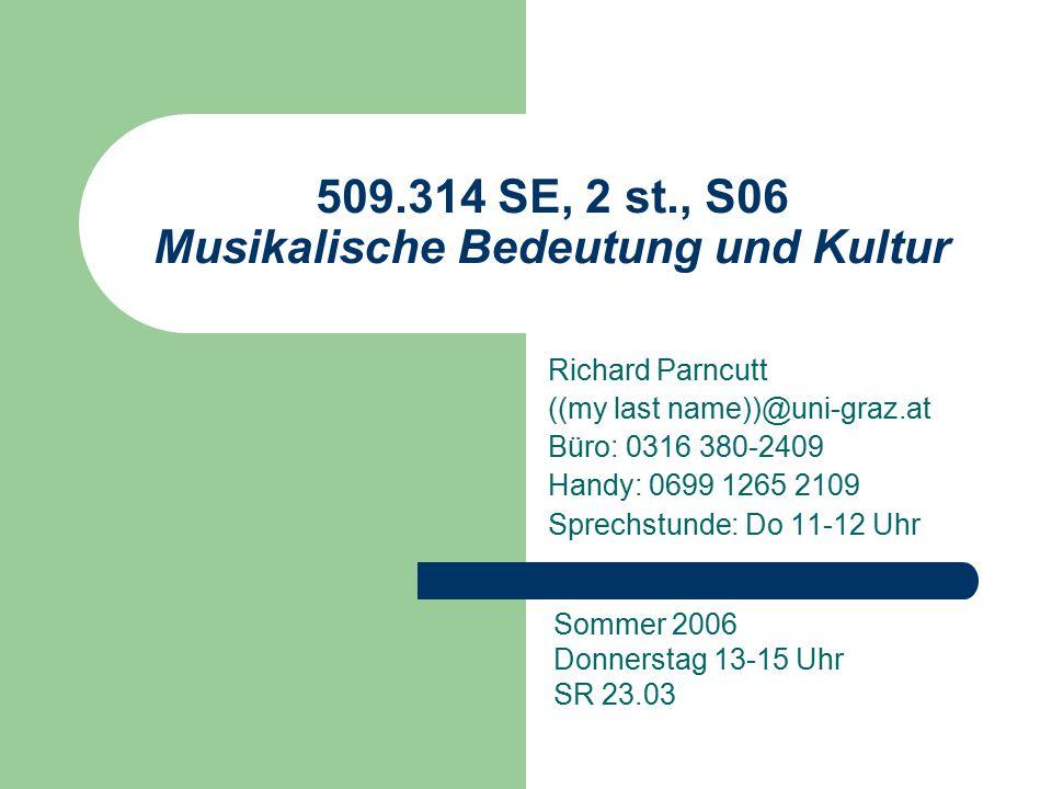 509.314 SE, 2 st., S06 Musikalische Bedeutung und Kultur Richard Parncutt ((my last name))@uni-graz.at Büro: 0316 380-2409 Handy: 0699 1265 2109 Sprechstunde: Do 11-12 Uhr Sommer 2006 Donnerstag 13-15 Uhr SR 23.03