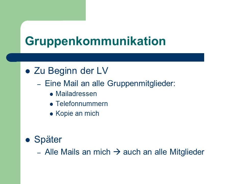 Gruppenkommunikation Zu Beginn der LV – Eine Mail an alle Gruppenmitglieder: Mailadressen Telefonnummern Kopie an mich Später – Alle Mails an mich  a