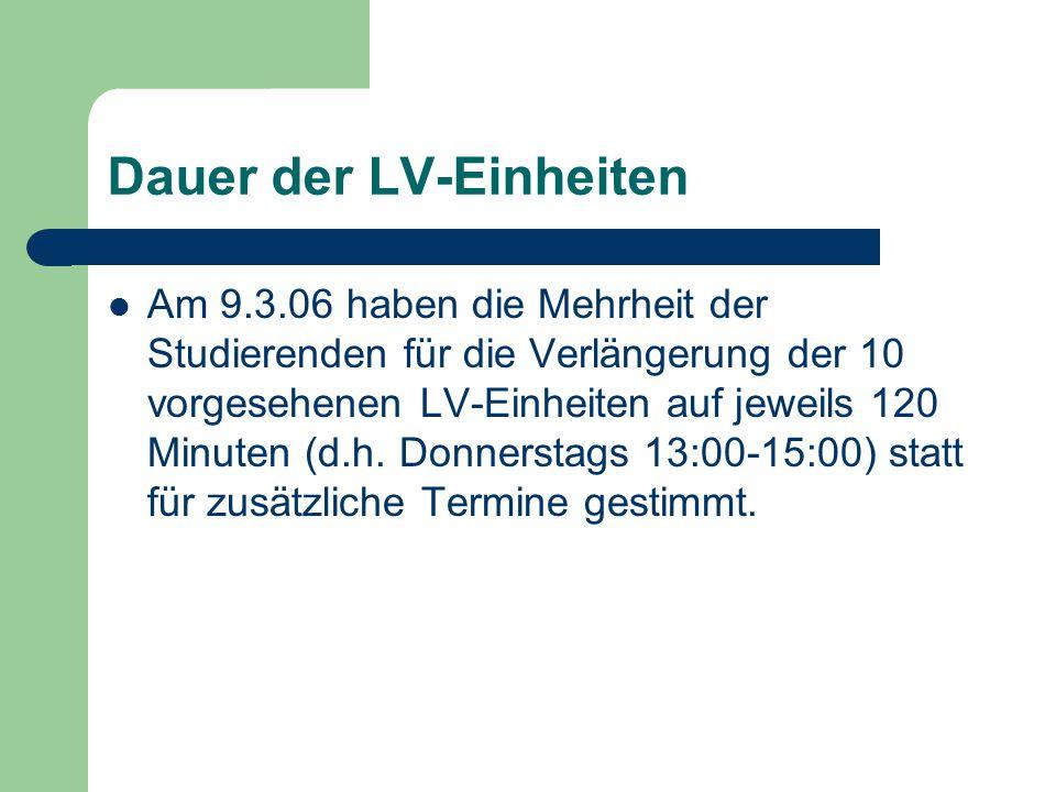 Dauer der LV-Einheiten Am 9.3.06 haben die Mehrheit der Studierenden für die Verlängerung der 10 vorgesehenen LV-Einheiten auf jeweils 120 Minuten (d.h.