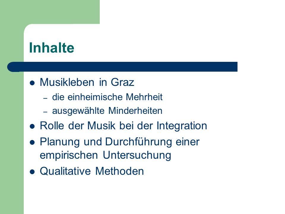 Inhalte Musikleben in Graz – die einheimische Mehrheit – ausgewählte Minderheiten Rolle der Musik bei der Integration Planung und Durchführung einer empirischen Untersuchung Qualitative Methoden