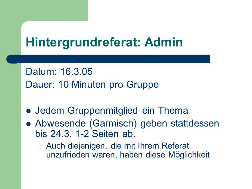 Hintergrundreferat: Admin Datum: 16.3.05 Dauer: 10 Minuten pro Gruppe Jedem Gruppenmitglied ein Thema Abwesende (Garmisch) geben stattdessen bis 24.3.