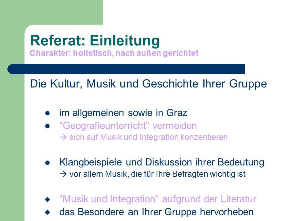 Referat: Einleitung Charakter: holistisch, nach außen gerichtet Die Kultur, Musik und Geschichte Ihrer Gruppe im allgemeinen sowie in Graz Geografieunterricht vermeiden  sich auf Musik und Integration konzentieren Klangbeispiele und Diskussion ihrer Bedeutung  vor allem Musik, die für Ihre Befragten wichtig ist Musik und Integration aufgrund der Literatur das Besondere an Ihrer Gruppe hervorheben