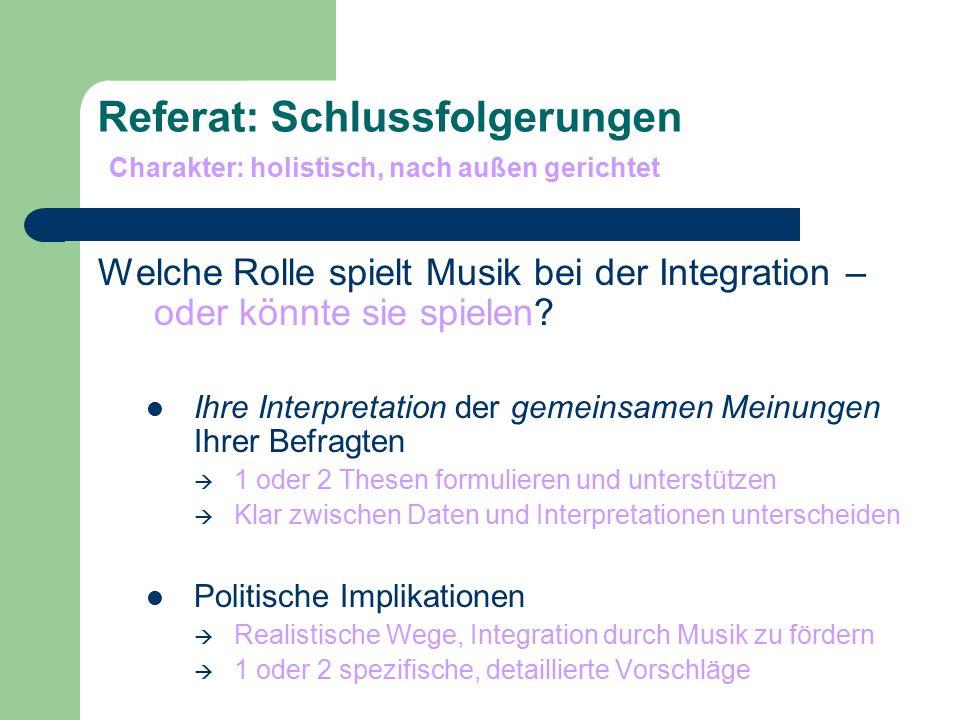 Referat: Schlussfolgerungen Charakter: holistisch, nach außen gerichtet Welche Rolle spielt Musik bei der Integration – oder könnte sie spielen? Ihre