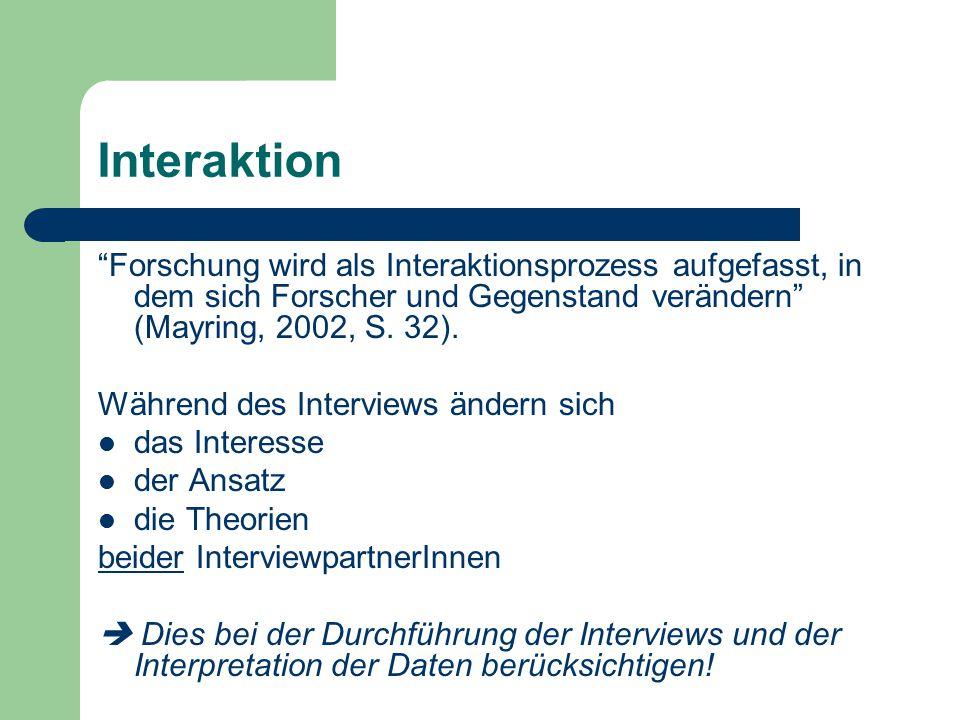 """Interaktion """"Forschung wird als Interaktionsprozess aufgefasst, in dem sich Forscher und Gegenstand verändern"""" (Mayring, 2002, S. 32). Während des Int"""