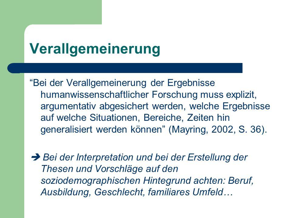 Verallgemeinerung Bei der Verallgemeinerung der Ergebnisse humanwissenschaftlicher Forschung muss explizit, argumentativ abgesichert werden, welche Ergebnisse auf welche Situationen, Bereiche, Zeiten hin generalisiert werden können (Mayring, 2002, S.