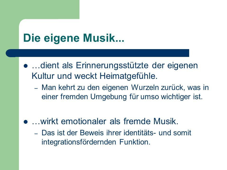Die eigene Musik... …dient als Erinnerungsstützte der eigenen Kultur und weckt Heimatgefühle.