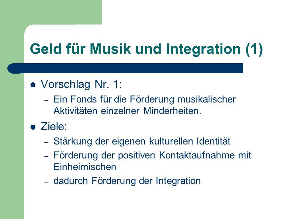 Geld für Musik und Integration (1) Vorschlag Nr. 1: – Ein Fonds für die Förderung musikalischer Aktivitäten einzelner Minderheiten. Ziele: – Stärkung