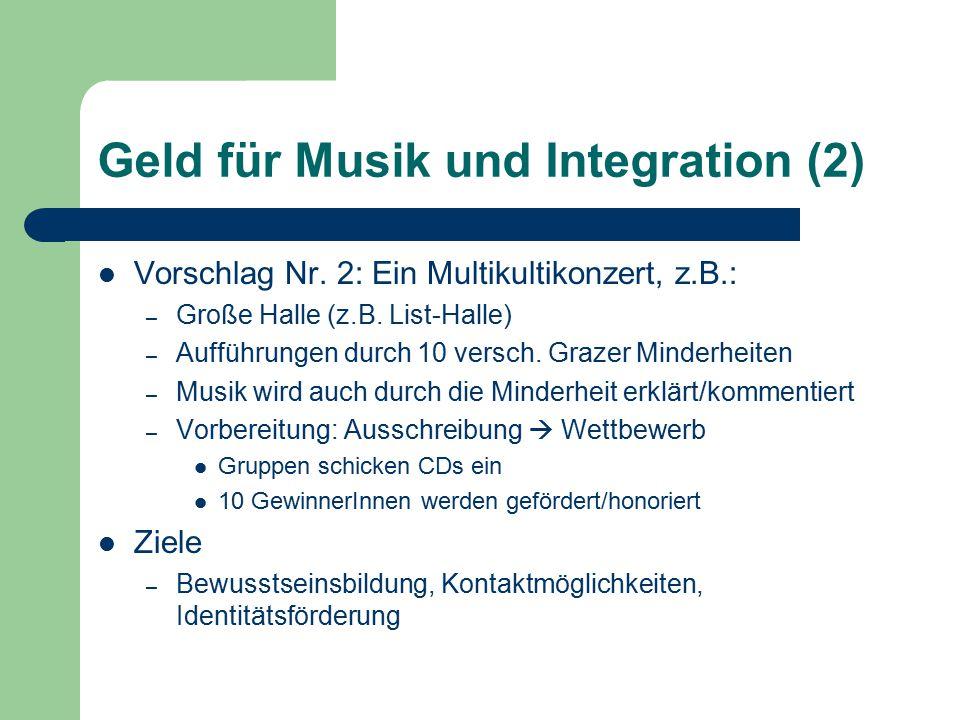 Geld für Musik und Integration (2) Vorschlag Nr. 2: Ein Multikultikonzert, z.B.: – Große Halle (z.B. List-Halle) – Aufführungen durch 10 versch. Graze