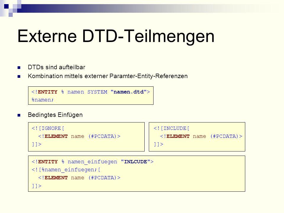 <![IGNORE[ ]]> <![INCLUDE[ ]]> <![%namen_einfuegen;[ ]]> DTDs sind aufteilbar Kombination mittels externer Paramter-Entity-Referenzen %namen; Bedingtes Einfügen Externe DTD-Teilmengen