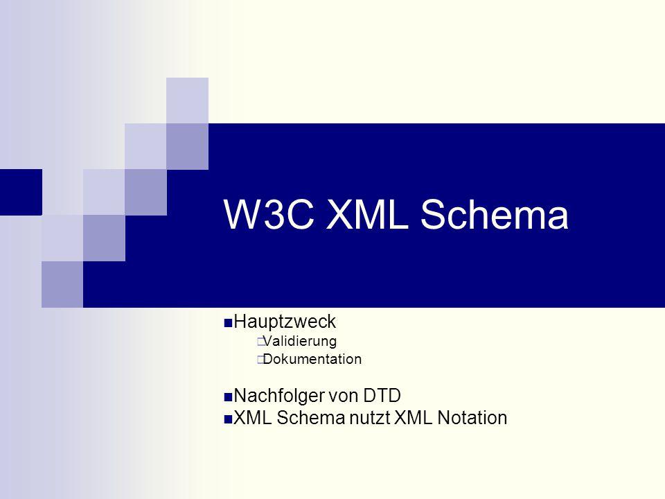 W3C XML Schema Hauptzweck  Validierung  Dokumentation Nachfolger von DTD XML Schema nutzt XML Notation