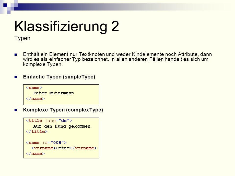 Klassifizierung 2 Typen Enthält ein Element nur Textknoten und weder Kindelemente noch Attribute, dann wird es als einfacher Typ bezeichnet.