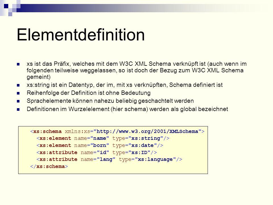 Elementdefinition xs ist das Präfix, welches mit dem W3C XML Schema verknüpft ist (auch wenn im folgenden teilweise weggelassen, so ist doch der Bezug zum W3C XML Schema gemeint) xs:string ist ein Datentyp, der im, mit xs verknüpften, Schema definiert ist Reihenfolge der Definition ist ohne Bedeutung Sprachelemente können nahezu beliebig geschachtelt werden Definitionen im Wurzelelement (hier schema) werden als global bezeichnet