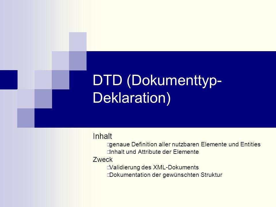 DTD (Dokumenttyp- Deklaration) Inhalt  genaue Definition aller nutzbaren Elemente und Entities  Inhalt und Attribute der Elemente Zweck  Validierung des XML-Dokuments  Dokumentation der gewünschten Struktur