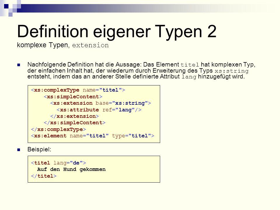 Definition eigener Typen 2 komplexe Typen, extension Nachfolgende Definition hat die Aussage: Das Element titel hat komplexen Typ, der einfachen Inhalt hat, der wiederum durch Erweiterung des Typs xs:string entsteht, indem das an anderer Stelle definierte Attribut lang hinzugefügt wird.