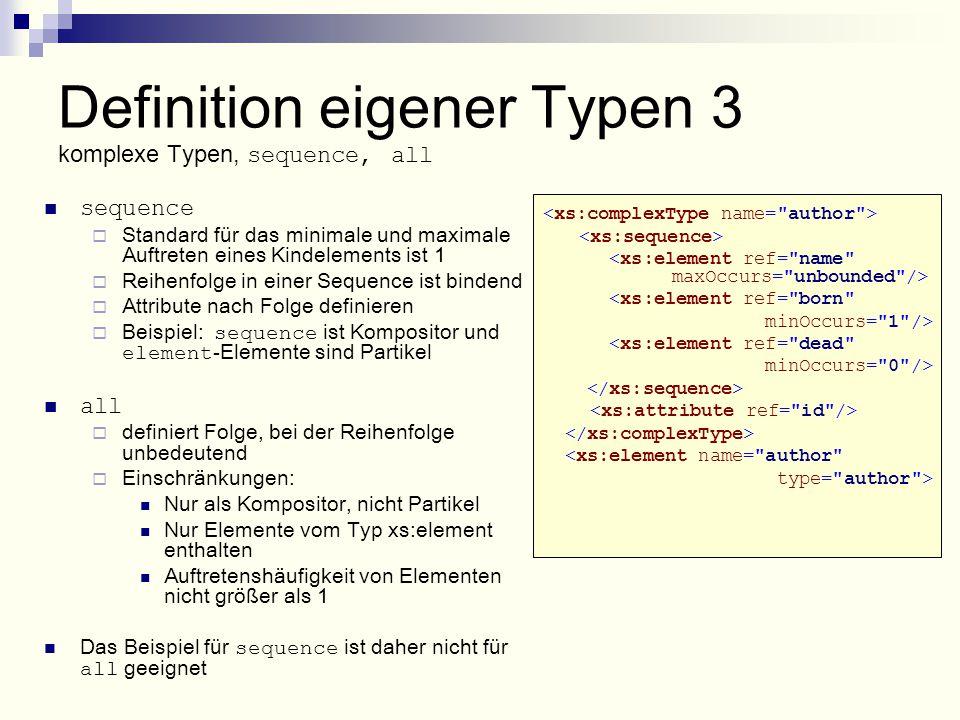 <xs:element ref= born minOccurs= 1 /> <xs:element ref= dead minOccurs= 0 /> <xs:element name= author type= author > Definition eigener Typen 3 komplexe Typen, sequence, all sequence  Standard für das minimale und maximale Auftreten eines Kindelements ist 1  Reihenfolge in einer Sequence ist bindend  Attribute nach Folge definieren  Beispiel: sequence ist Kompositor und element -Elemente sind Partikel all  definiert Folge, bei der Reihenfolge unbedeutend  Einschränkungen: Nur als Kompositor, nicht Partikel Nur Elemente vom Typ xs:element enthalten Auftretenshäufigkeit von Elementen nicht größer als 1 Das Beispiel für sequence ist daher nicht für all geeignet