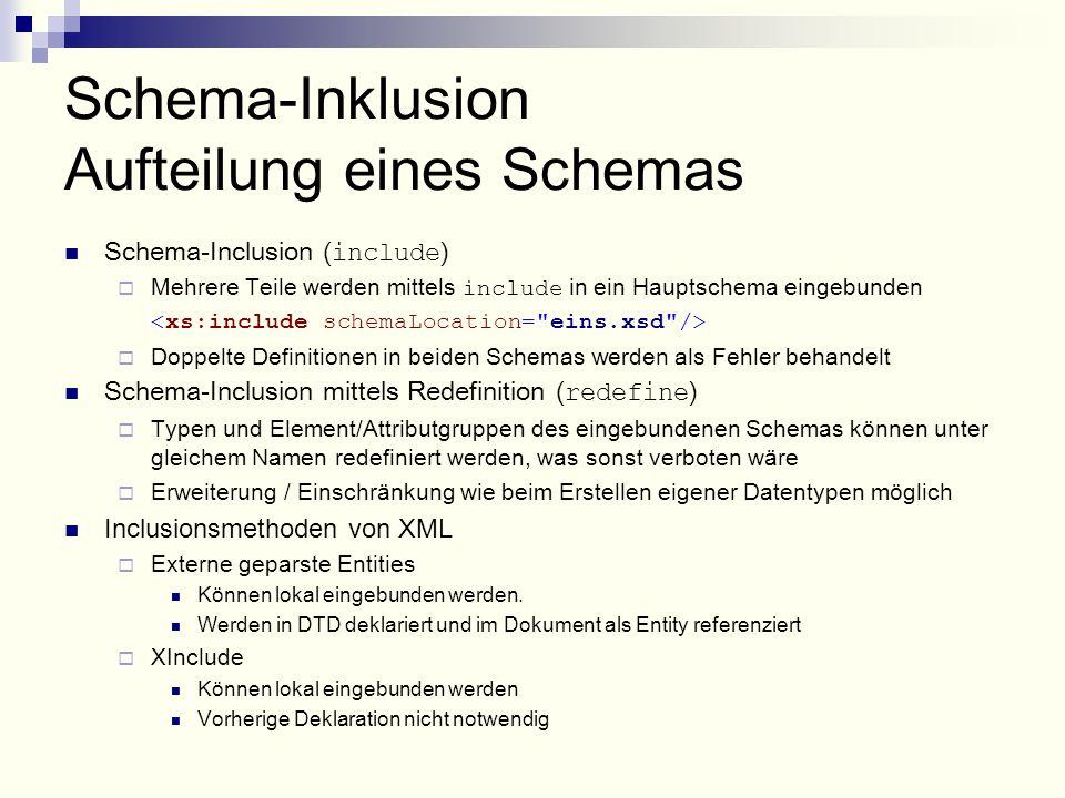 Schema-Inklusion Aufteilung eines Schemas Schema-Inclusion ( include )  Mehrere Teile werden mittels include in ein Hauptschema eingebunden  Doppelte Definitionen in beiden Schemas werden als Fehler behandelt Schema-Inclusion mittels Redefinition ( redefine )  Typen und Element/Attributgruppen des eingebundenen Schemas können unter gleichem Namen redefiniert werden, was sonst verboten wäre  Erweiterung / Einschränkung wie beim Erstellen eigener Datentypen möglich Inclusionsmethoden von XML  Externe geparste Entities Können lokal eingebunden werden.