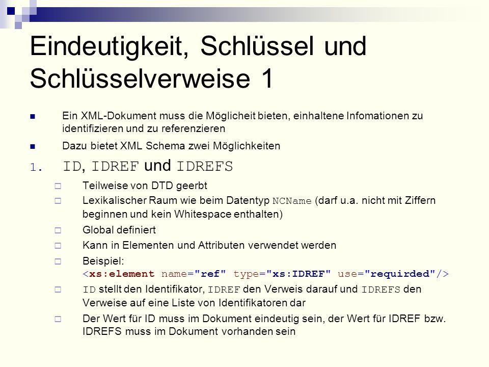 Eindeutigkeit, Schlüssel und Schlüsselverweise 1 Ein XML-Dokument muss die Möglicheit bieten, einhaltene Infomationen zu identifizieren und zu referenzieren Dazu bietet XML Schema zwei Möglichkeiten 1.