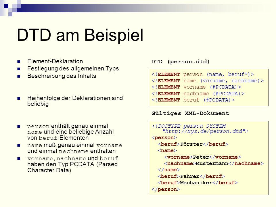 DTD am Beispiel Element-Deklaration Festlegung des allgemeinen Typs Beschreibung des Inhalts Reihenfolge der Deklarationen sind beliebig person enthält genau einmal name und eine beliebige Anzahl von beruf -Elementen name muß genau einmal vorname und einmal nachname enthalten vorname, nachname und beruf haben den Typ PCDATA (Parsed Character Data) DTD (person.dtd) Gültiges XML-Dokument Förster Peter Mustermann Fahrer Mechaniker
