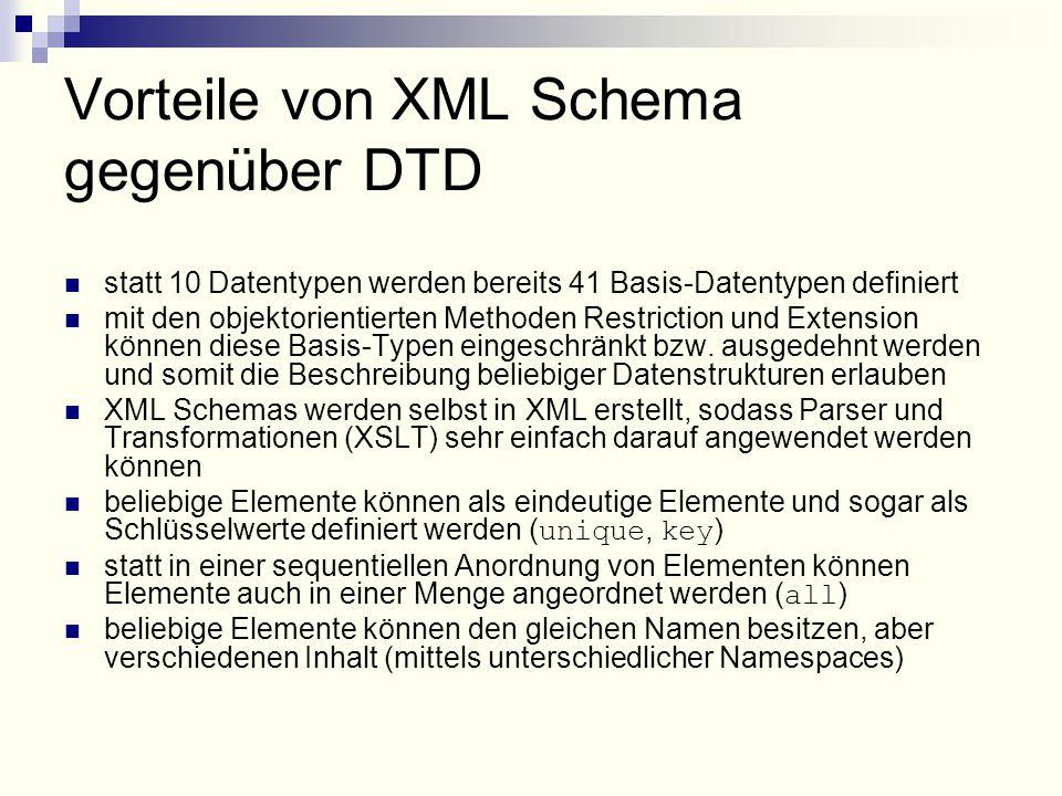 Vorteile von XML Schema gegenüber DTD statt 10 Datentypen werden bereits 41 Basis-Datentypen definiert mit den objektorientierten Methoden Restriction und Extension können diese Basis-Typen eingeschränkt bzw.