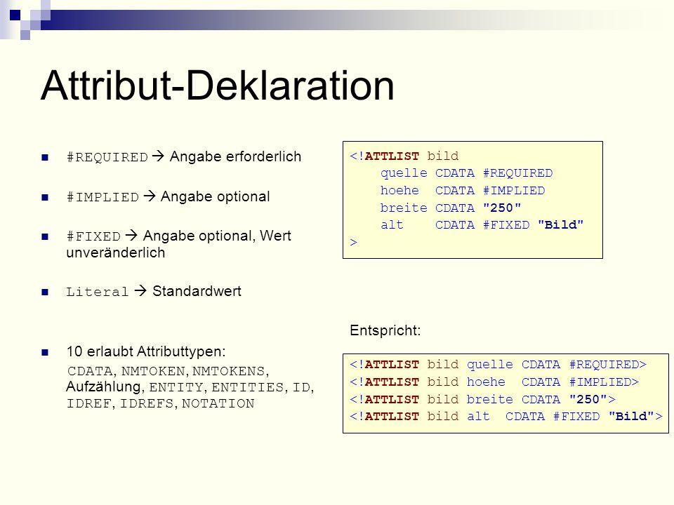Attribut-Deklaration #REQUIRED  Angabe erforderlich #IMPLIED  Angabe optional #FIXED  Angabe optional, Wert unveränderlich Literal  Standardwert 10 erlaubt Attributtypen: CDATA, NMTOKEN, NMTOKENS, Aufzählung, ENTITY, ENTITIES, ID, IDREF, IDREFS, NOTATION <!ATTLIST bild quelle CDATA #REQUIRED hoehe CDATA #IMPLIED breite CDATA 250 alt CDATA #FIXED Bild > Entspricht: