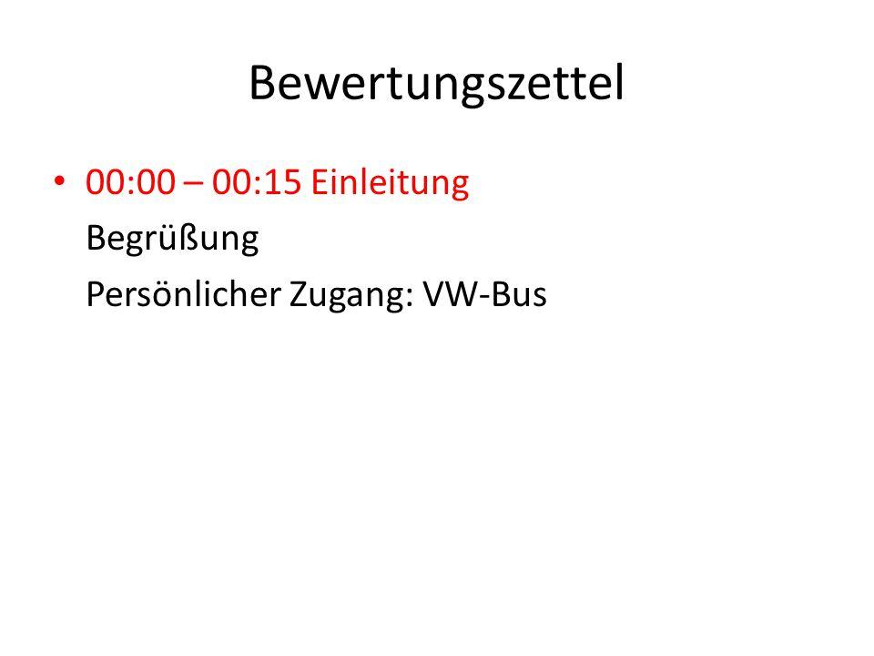 Bewertungszettel 00:00 – 00:15 Einleitung Begrüßung Persönlicher Zugang: VW-Bus