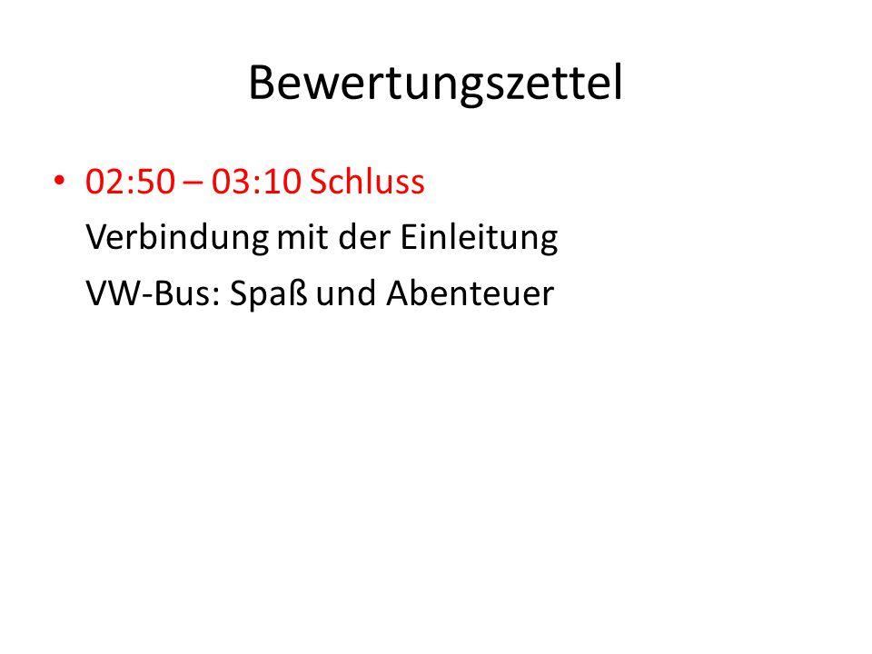 Bewertungszettel 02:50 – 03:10 Schluss Verbindung mit der Einleitung VW-Bus: Spaß und Abenteuer
