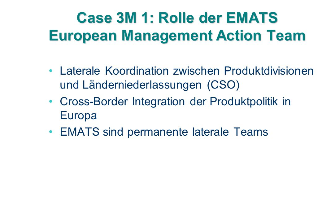 Case 3M 1: Rolle der EMATS European Management Action Team Laterale Koordination zwischen Produktdivisionen und Länderniederlassungen (CSO) Cross-Border Integration der Produktpolitik in Europa EMATS sind permanente laterale Teams