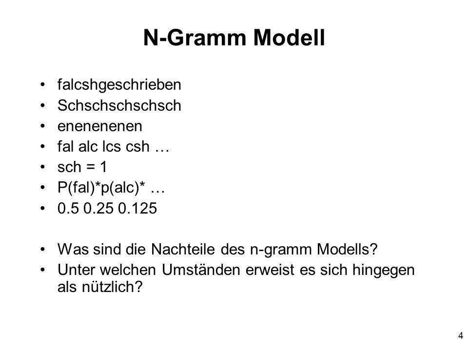 4 N-Gramm Modell falcshgeschrieben Schschschschsch enenenenen fal alc lcs csh … sch = 1 P(fal)*p(alc)* … 0.5 0.25 0.125 Was sind die Nachteile des n-gramm Modells.