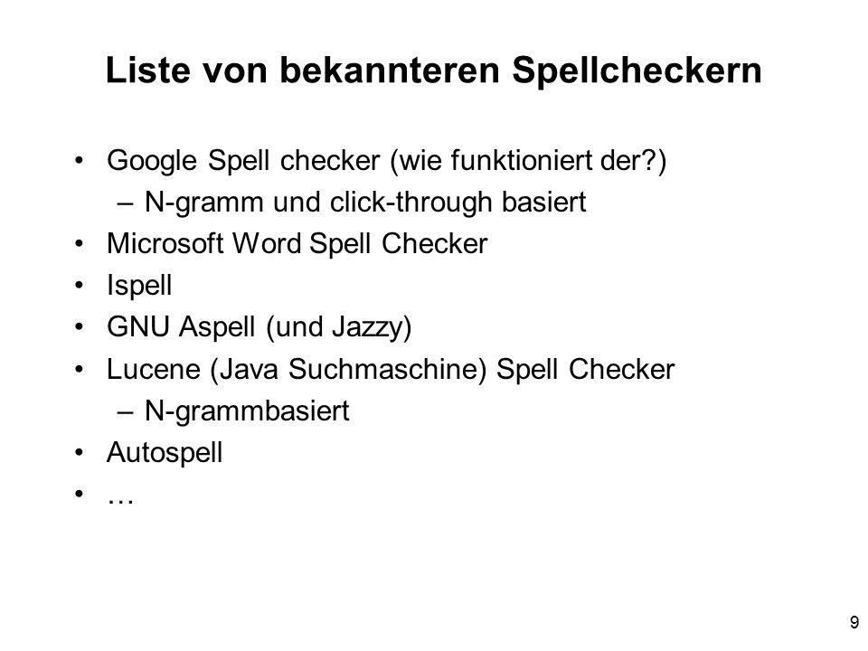 9 Liste von bekannteren Spellcheckern Google Spell checker (wie funktioniert der?) –N-gramm und click-through basiert Microsoft Word Spell Checker Ispell GNU Aspell (und Jazzy) Lucene (Java Suchmaschine) Spell Checker –N-grammbasiert Autospell …