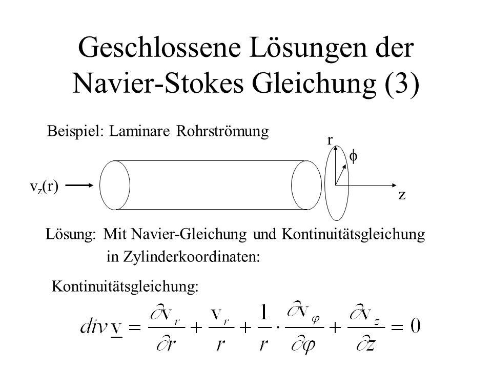 Geschlossene Lösungen der Navier-Stokes Gleichung (3) Beispiel: Laminare Rohrströmung Lösung: Mit Navier-Gleichung und Kontinuitätsgleichung in Zylind