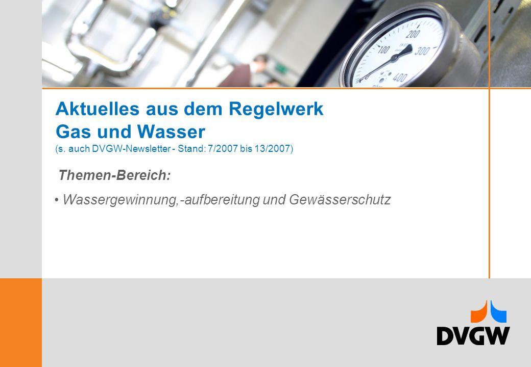 Aktuelles aus dem Regelwerk Gas und Wasser (s. auch DVGW-Newsletter - Stand: 7/2007 bis 13/2007) Themen-Bereich: Wassergewinnung,-aufbereitung und Gew