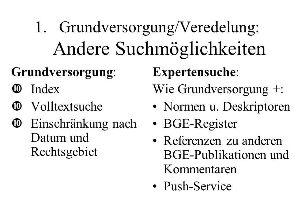 1.Grundversorgung/Veredelung: Andere Suchmöglichkeiten Grundversorgung: •Index •Volltextsuche •Einschränkung nach Datum und Rechtsgebiet Expertensuche: Wie Grundversorgung +: Normen u.