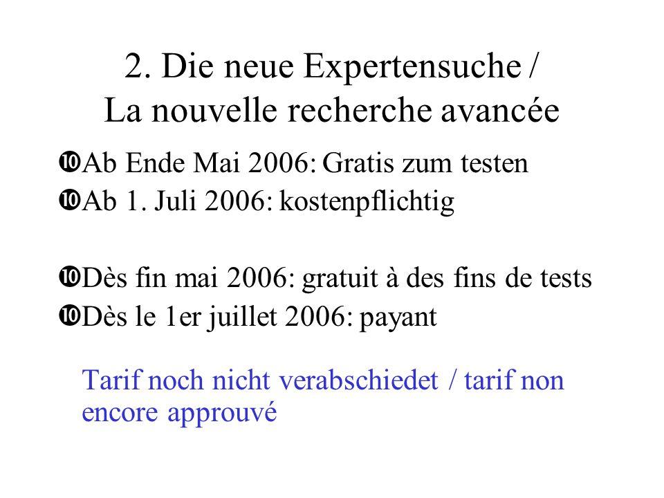 2. Die neue Expertensuche / La nouvelle recherche avancée •Ab Ende Mai 2006: Gratis zum testen •Ab 1. Juli 2006: kostenpflichtig •Dès fin mai 2006: gr