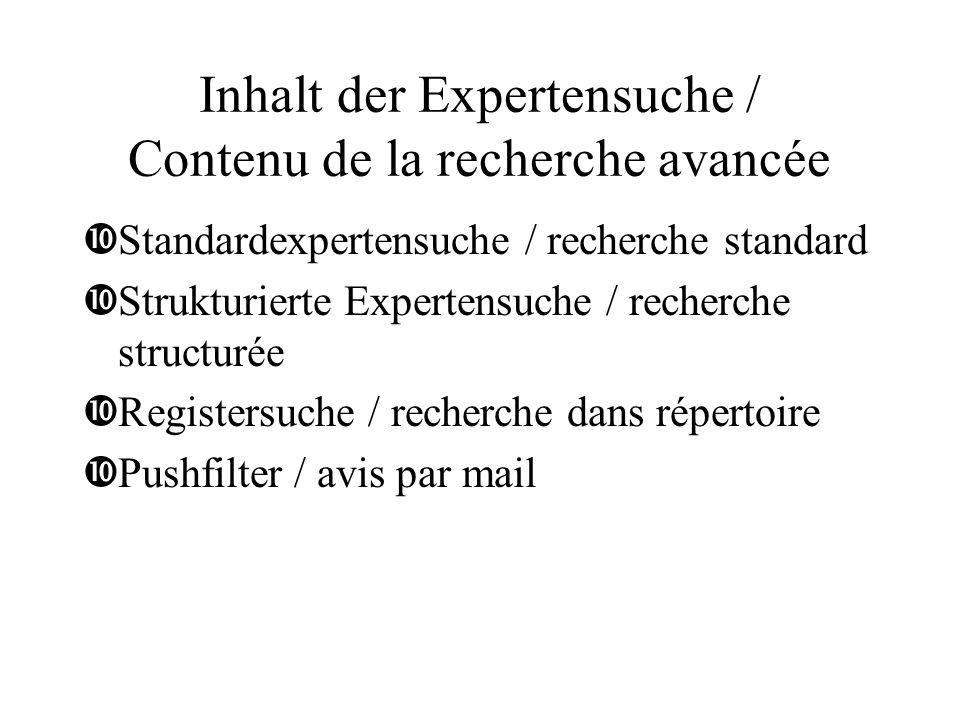 Inhalt der Expertensuche / Contenu de la recherche avancée •Standardexpertensuche / recherche standard •Strukturierte Expertensuche / recherche structurée •Registersuche / recherche dans répertoire •Pushfilter / avis par mail