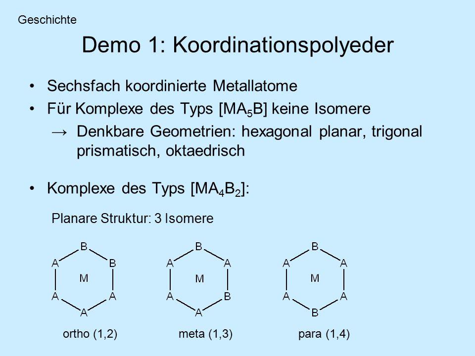 Demo 1: Koordinationspolyeder Sechsfach koordinierte Metallatome Für Komplexe des Typs [MA 5 B] keine Isomere → Denkbare Geometrien: hexagonal planar, trigonal prismatisch, oktaedrisch Komplexe des Typs [MA 4 B 2 ]: ortho (1,2)meta (1,3)para (1,4) Planare Struktur: 3 Isomere Geschichte