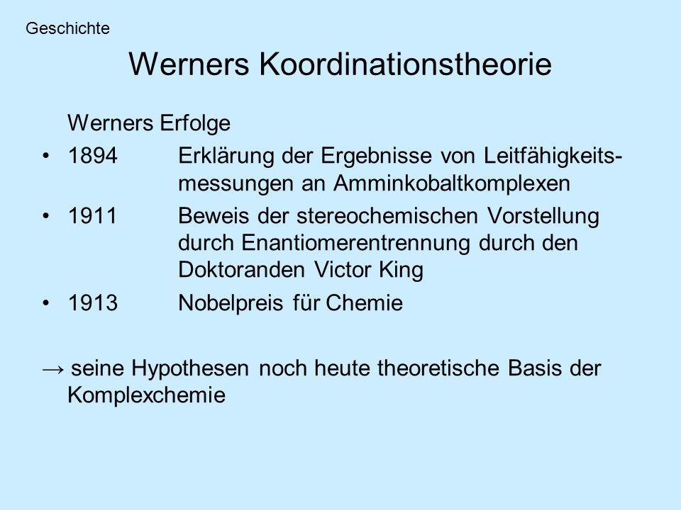 Werners Koordinationstheorie Werners Erfolge 1894Erklärung der Ergebnisse von Leitfähigkeits- messungen an Amminkobaltkomplexen 1911Beweis der stereochemischen Vorstellung durch Enantiomerentrennung durch den Doktoranden Victor King 1913Nobelpreis für Chemie → seine Hypothesen noch heute theoretische Basis der Komplexchemie Geschichte