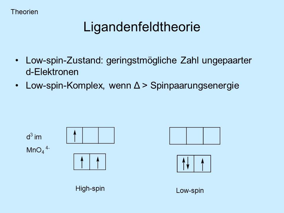 Ligandenfeldtheorie d 3 im MnO 4 4- Low-spin-Zustand: geringstmögliche Zahl ungepaarter d-Elektronen Low-spin-Komplex, wenn Δ > Spinpaarungsenergie High-spin Low-spin Theorien