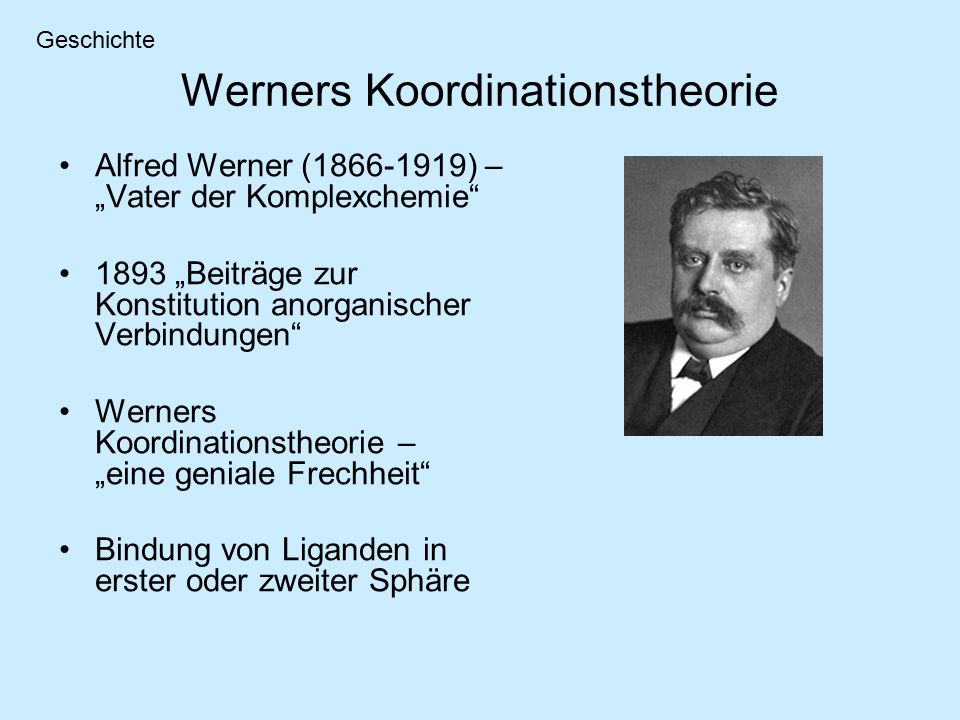 """Werners Koordinationstheorie Alfred Werner (1866-1919) – """"Vater der Komplexchemie 1893 """"Beiträge zur Konstitution anorganischer Verbindungen Werners Koordinationstheorie – """"eine geniale Frechheit Bindung von Liganden in erster oder zweiter Sphäre Geschichte"""