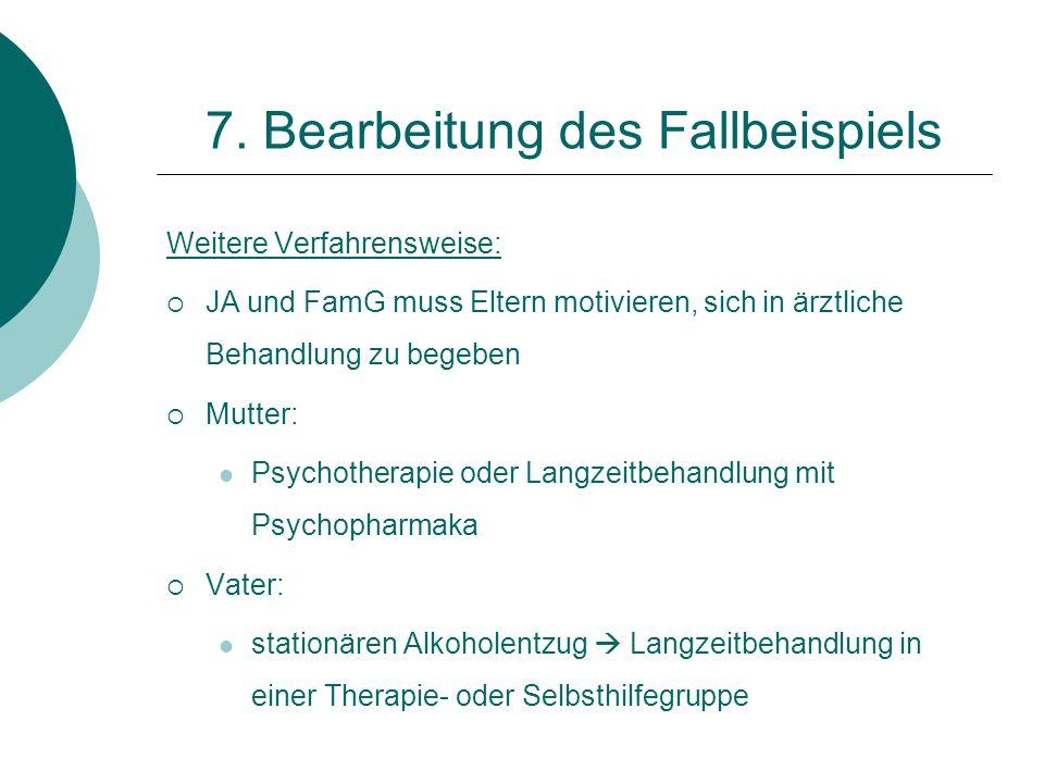 7. Bearbeitung des Fallbeispiels Weitere Verfahrensweise:  JA und FamG muss Eltern motivieren, sich in ärztliche Behandlung zu begeben  Mutter: Psyc