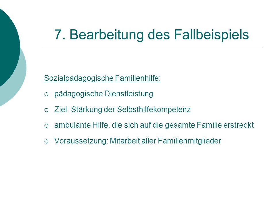 7. Bearbeitung des Fallbeispiels Sozialpädagogische Familienhilfe:  pädagogische Dienstleistung  Ziel: Stärkung der Selbsthilfekompetenz  ambulante