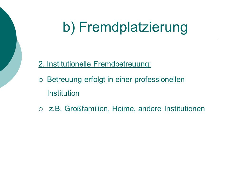 b) Fremdplatzierung 2. Institutionelle Fremdbetreuung:  Betreuung erfolgt in einer professionellen Institution  z.B. Großfamilien, Heime, andere Ins