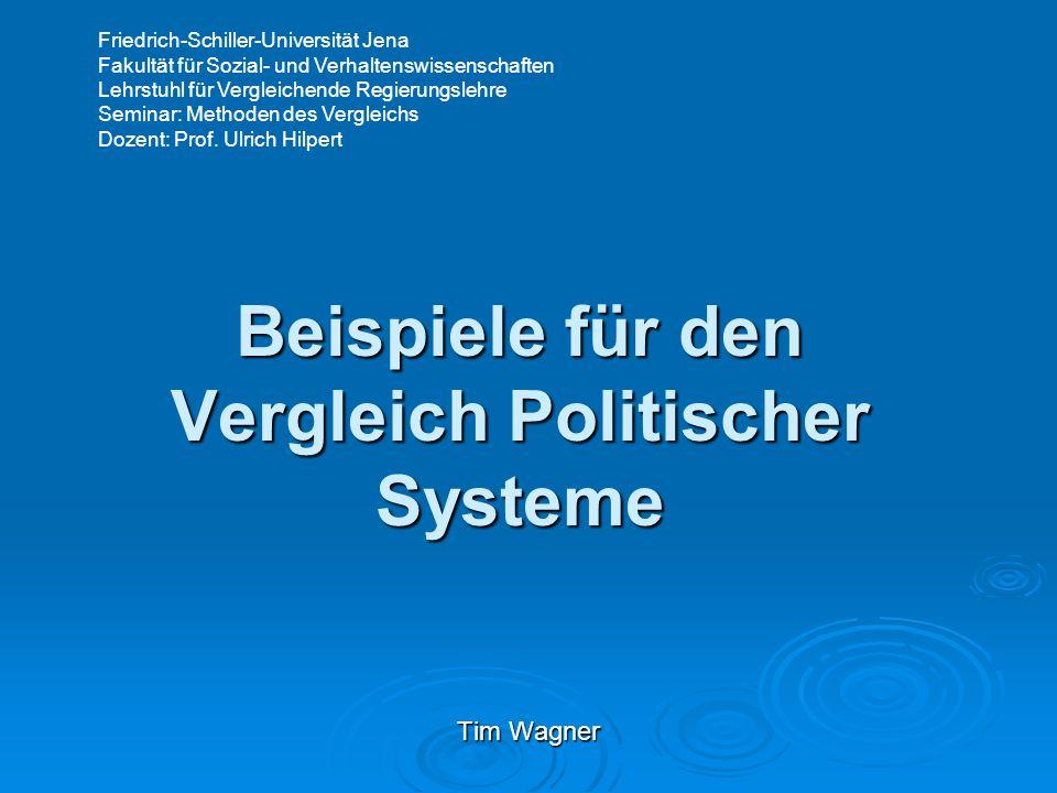 Beispiele für den Vergleich Politischer Systeme Tim Wagner Friedrich-Schiller-Universität Jena Fakultät für Sozial- und Verhaltenswissenschaften Lehrstuhl für Vergleichende Regierungslehre Seminar: Methoden des Vergleichs Dozent: Prof.