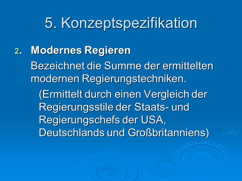 5. Konzeptspezifikation 2.Modernes Regieren Bezeichnet die Summe der ermittelten modernen Regierungstechniken. (Ermittelt durch einen Vergleich der Re