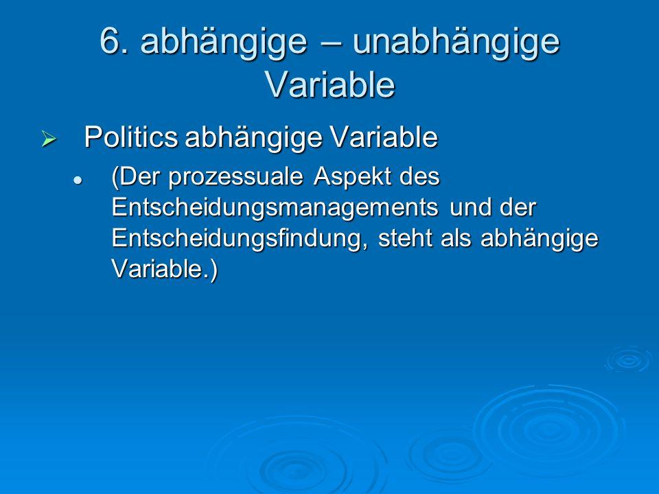 6. abhängige – unabhängige Variable  Politics abhängige Variable (Der prozessuale Aspekt des Entscheidungsmanagements und der Entscheidungsfindung, s