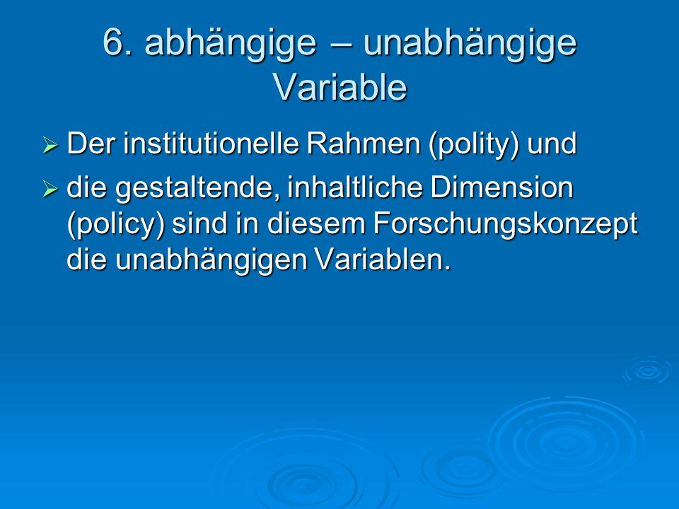 6. abhängige – unabhängige Variable  Der institutionelle Rahmen (polity) und  die gestaltende, inhaltliche Dimension (policy) sind in diesem Forschu