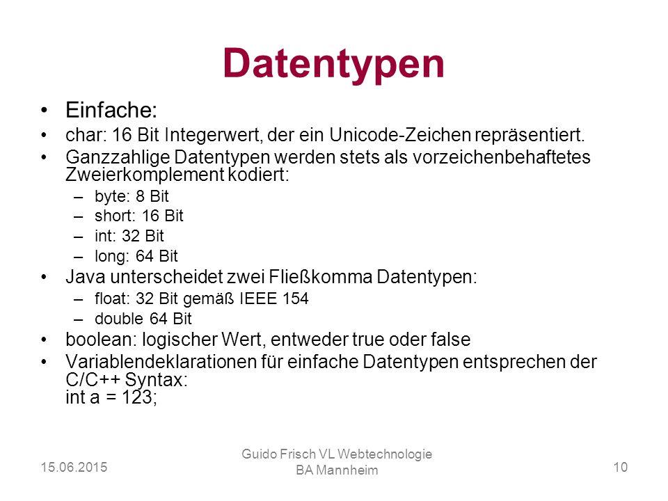 15.06.2015 Guido Frisch VL Webtechnologie BA Mannheim 10 Datentypen Einfache: char: 16 Bit Integerwert, der ein Unicode-Zeichen repräsentiert. Ganzzah