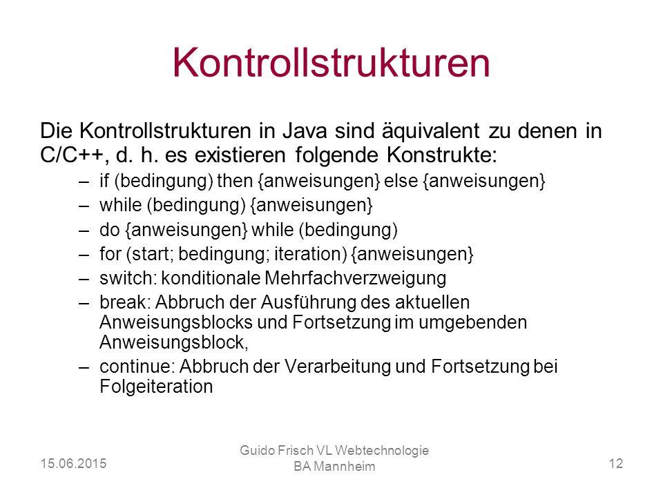 15.06.2015 Guido Frisch VL Webtechnologie BA Mannheim 12 Kontrollstrukturen Die Kontrollstrukturen in Java sind äquivalent zu denen in C/C++, d. h. es