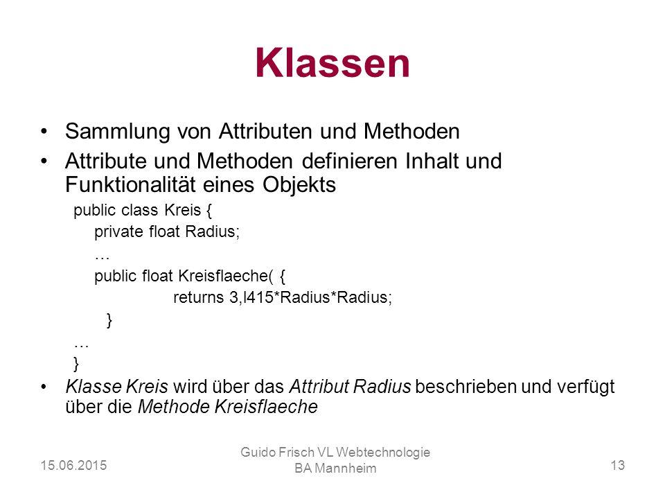 15.06.2015 Guido Frisch VL Webtechnologie BA Mannheim 13 Klassen Sammlung von Attributen und Methoden Attribute und Methoden definieren Inhalt und Fun